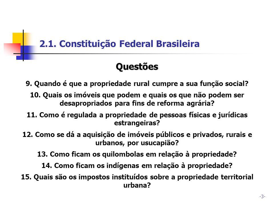 -3- 2.1. Constituição Federal Brasileira Questões 9. Quando é que a propriedade rural cumpre a sua função social? 10. Quais os imóveis que podem e qua