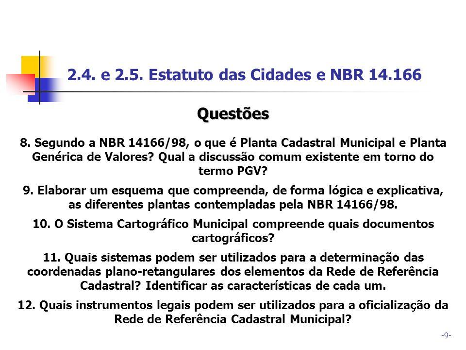 -9- 2.4. e 2.5. Estatuto das Cidades e NBR 14.166 Questões 8. Segundo a NBR 14166/98, o que é Planta Cadastral Municipal e Planta Genérica de Valores?