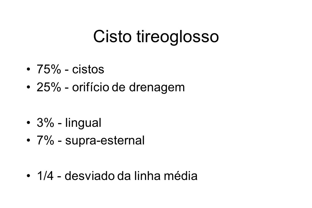 Cisto tireoglosso 75% - cistos 25% - orifício de drenagem 3% - lingual 7% - supra-esternal 1/4 - desviado da linha média