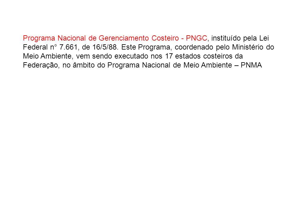 Programa Nacional de Gerenciamento Costeiro - PNGC, instituído pela Lei Federal n° 7.661, de 16/5/88. Este Programa, coordenado pelo Ministério do Mei