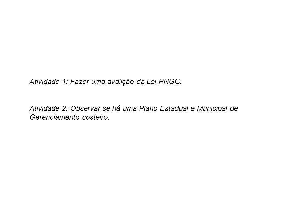 Atividade 1: Fazer uma avalição da Lei PNGC. Atividade 2: Observar se há uma Plano Estadual e Municipal de Gerenciamento costeiro.