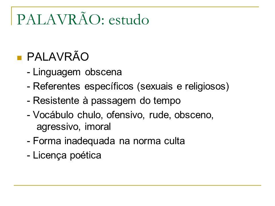 PALAVRÃO: estudo PALAVRÃO - Linguagem obscena - Referentes específicos (sexuais e religiosos) - Resistente à passagem do tempo - Vocábulo chulo, ofens