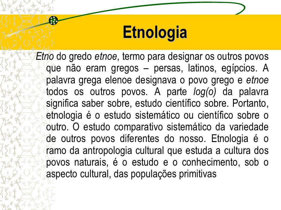 Etnologia Etno do gredo etnoe, termo para designar os outros povos que não eram gregos – persas, latinos, egípcios. A palavra grega elenoe designava o