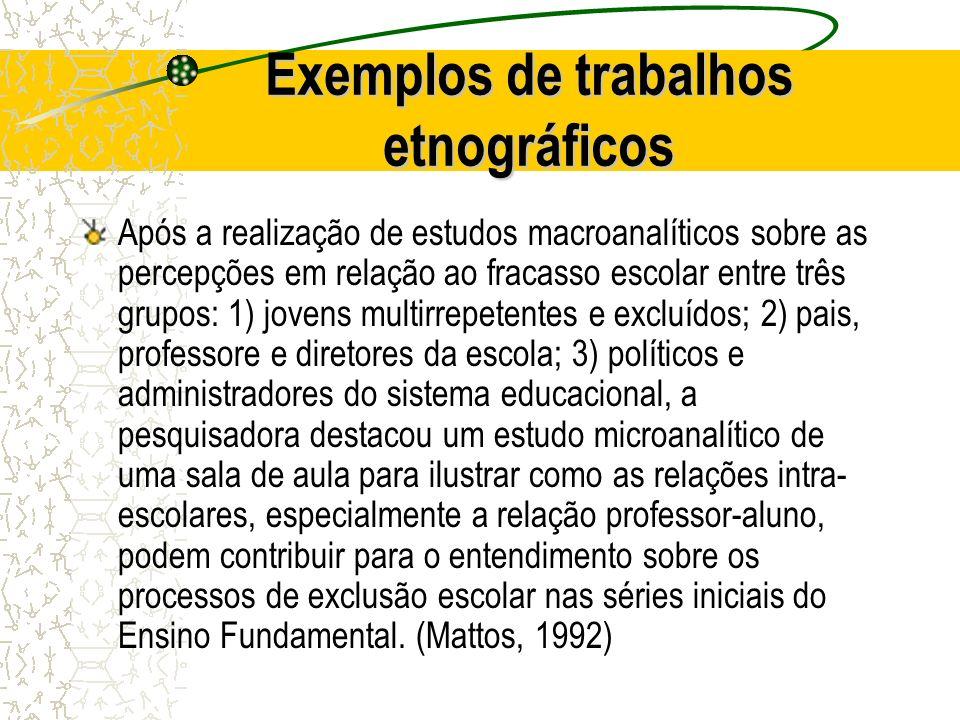 Exemplos de trabalhos etnográficos Após a realização de estudos macroanalíticos sobre as percepções em relação ao fracasso escolar entre três grupos: