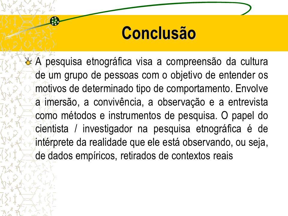 Conclusão A pesquisa etnográfica visa a compreensão da cultura de um grupo de pessoas com o objetivo de entender os motivos de determinado tipo de com