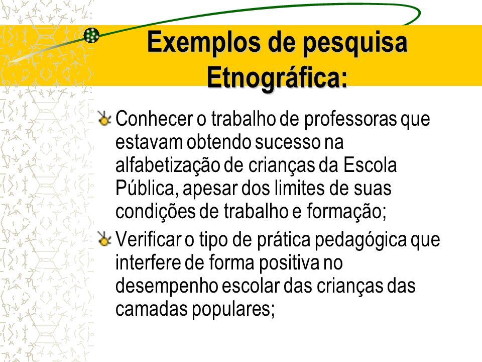 Exemplos de pesquisa Etnográfica: Conhecer o trabalho de professoras que estavam obtendo sucesso na alfabetização de crianças da Escola Pública, apesa