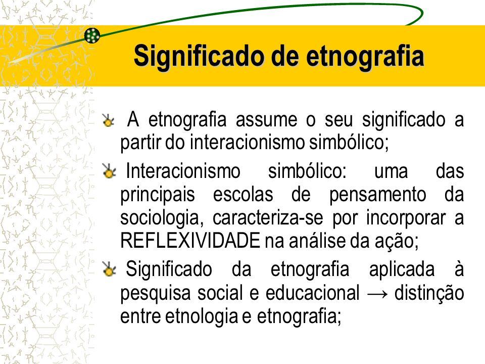 Significado de etnografia A etnografia assume o seu significado a partir do interacionismo simbólico; Interacionismo simbólico: uma das principais esc