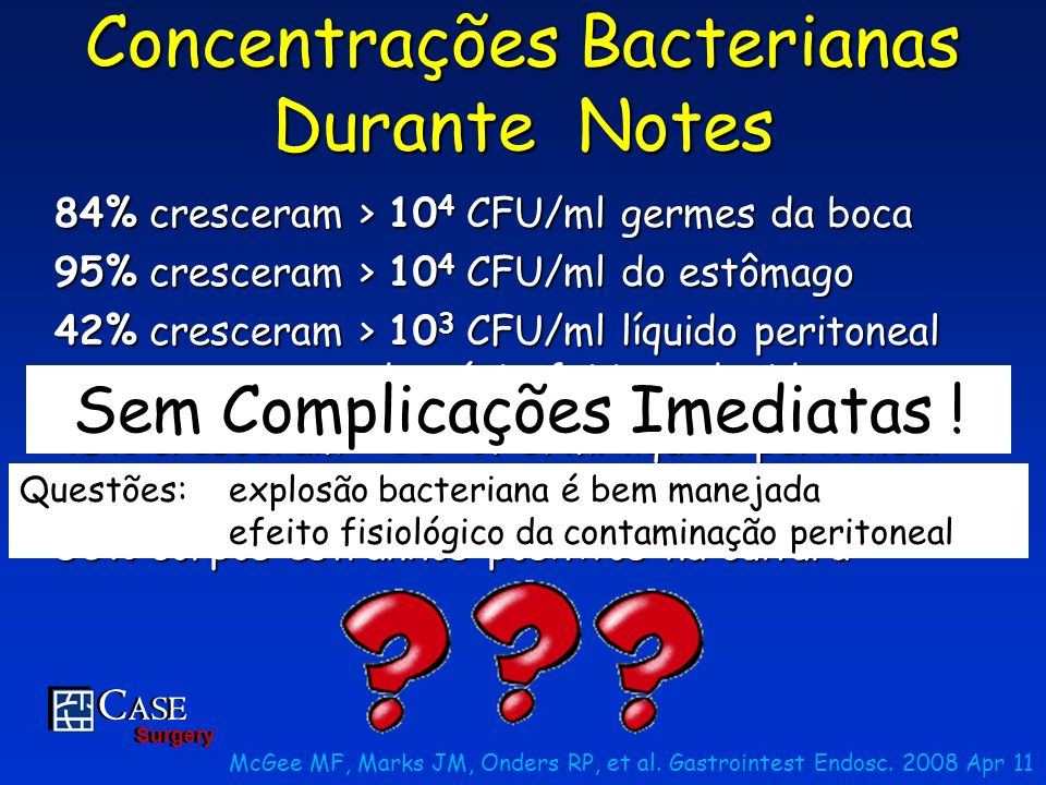 C ASE Surgery C ASE Surgery Concentrações Bacterianas Durante Notes 84% cresceram > 10 4 CFU/ml germes da boca 95% cresceram > 10 4 CFU/ml do estômago