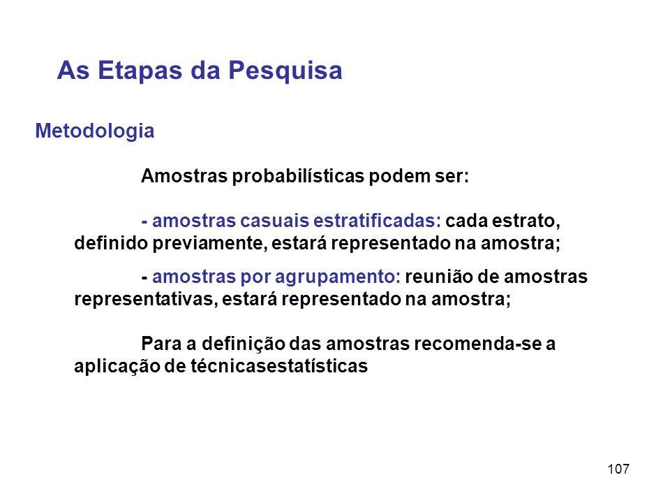 107 Metodologia As Etapas da Pesquisa Amostras probabilísticas podem ser: - amostras casuais estratificadas: cada estrato, definido previamente, estar