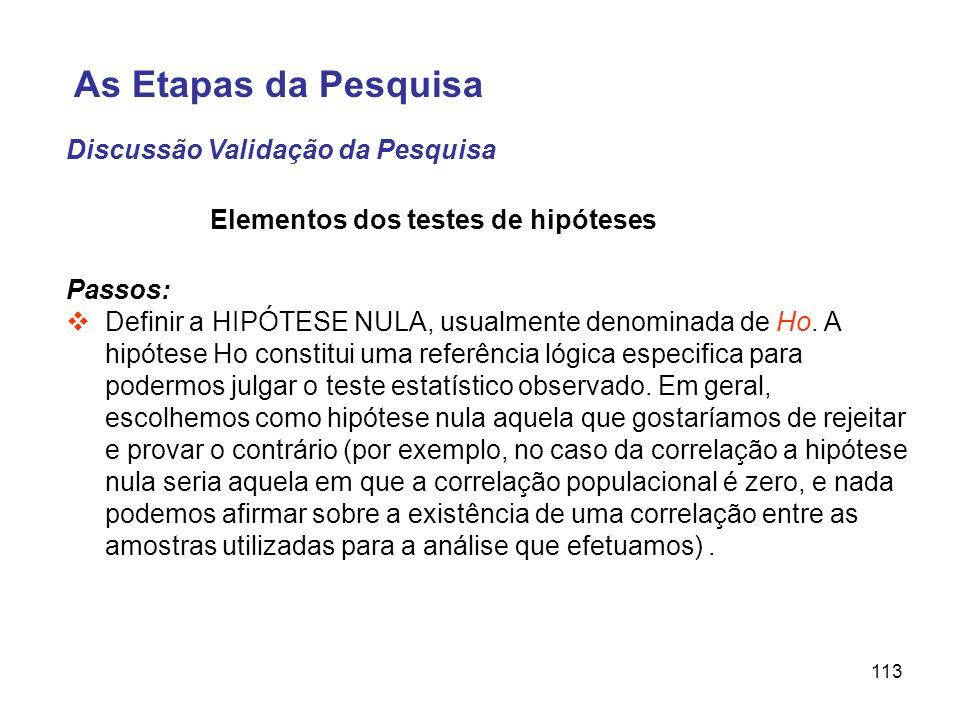 113 Elementos dos testes de hipóteses Passos: Definir a HIPÓTESE NULA, usualmente denominada de Ho. A hipótese Ho constitui uma referência lógica espe