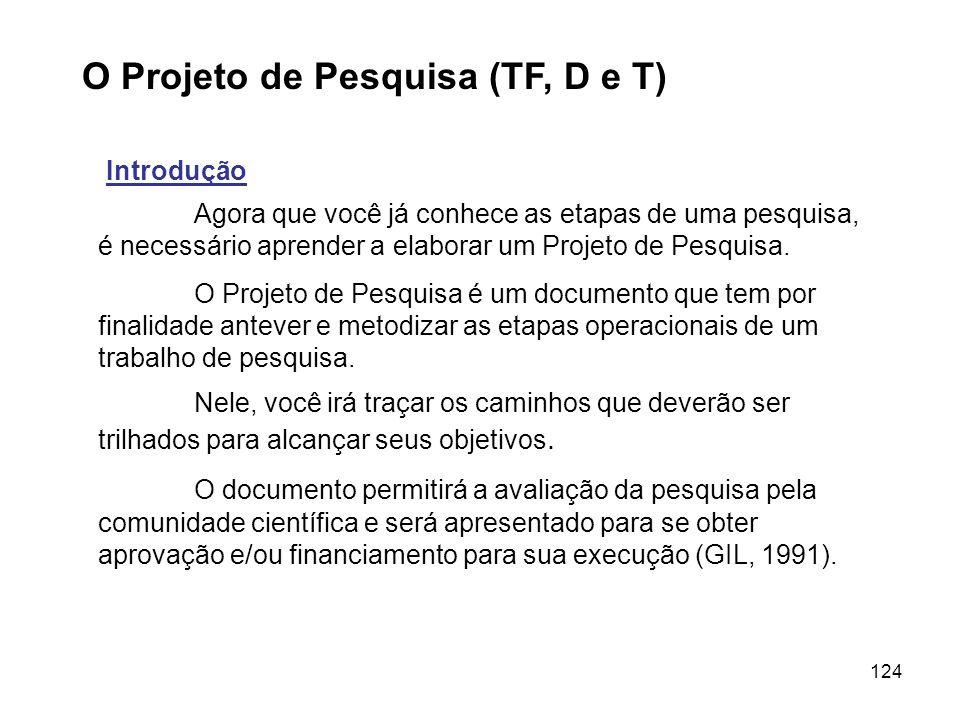 124 O Projeto de Pesquisa (TF, D e T) Introdução Agora que você já conhece as etapas de uma pesquisa, é necessário aprender a elaborar um Projeto de P
