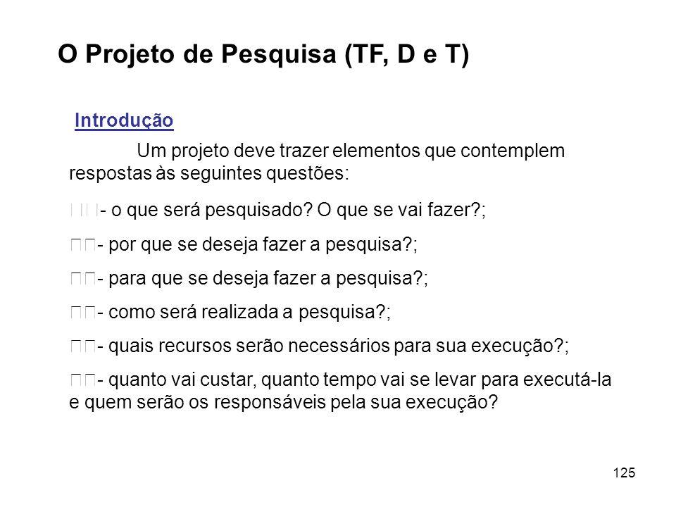 125 O Projeto de Pesquisa (TF, D e T) Introdução Um projeto deve trazer elementos que contemplem respostas às seguintes questões: - o que será pesquis