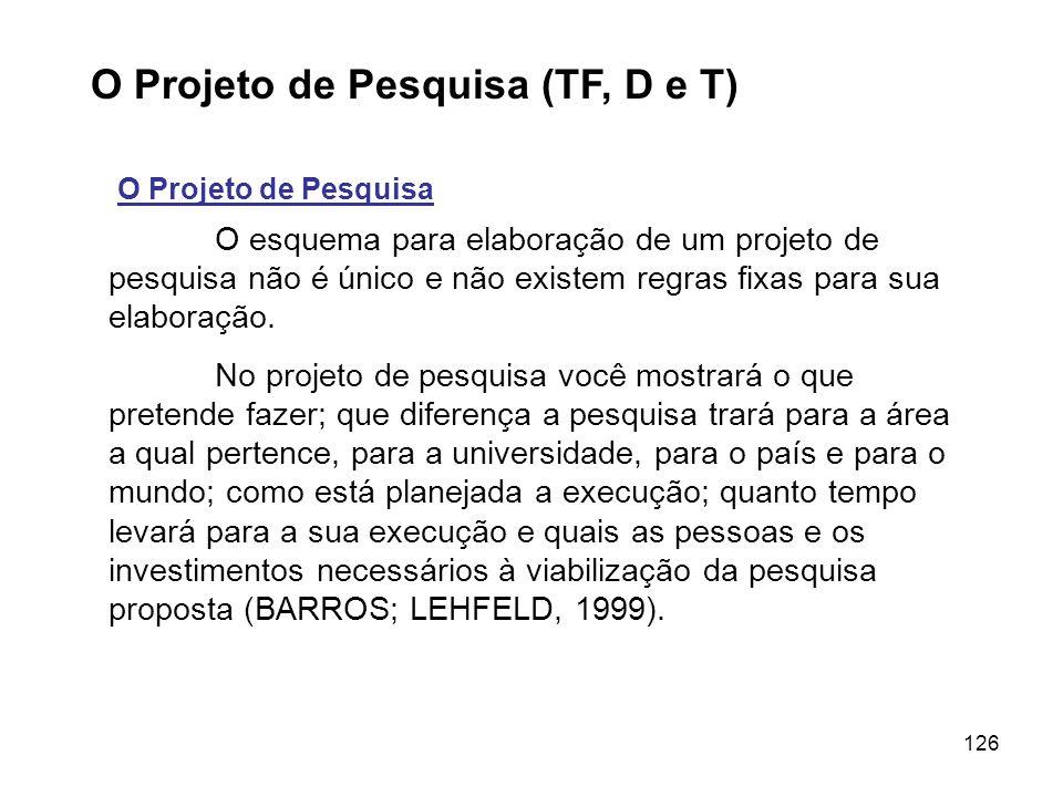 126 O Projeto de Pesquisa (TF, D e T) O Projeto de Pesquisa O esquema para elaboração de um projeto de pesquisa não é único e não existem regras fixas