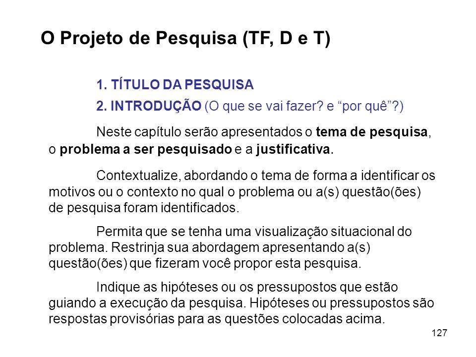 127 O Projeto de Pesquisa (TF, D e T) 1. TÍTULO DA PESQUISA 2. INTRODUÇÃO (O que se vai fazer? e por quê?) Neste capítulo serão apresentados o tema de