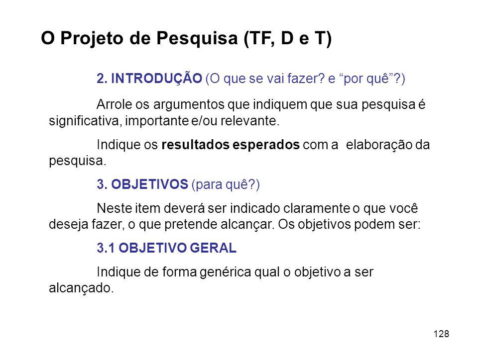 128 O Projeto de Pesquisa (TF, D e T) 2. INTRODUÇÃO (O que se vai fazer? e por quê?) Arrole os argumentos que indiquem que sua pesquisa é significativ