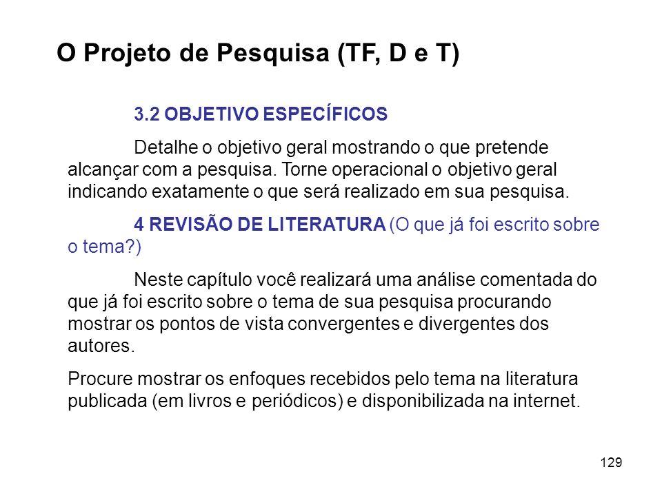 129 O Projeto de Pesquisa (TF, D e T) 3.2 OBJETIVO ESPECÍFICOS Detalhe o objetivo geral mostrando o que pretende alcançar com a pesquisa. Torne operac