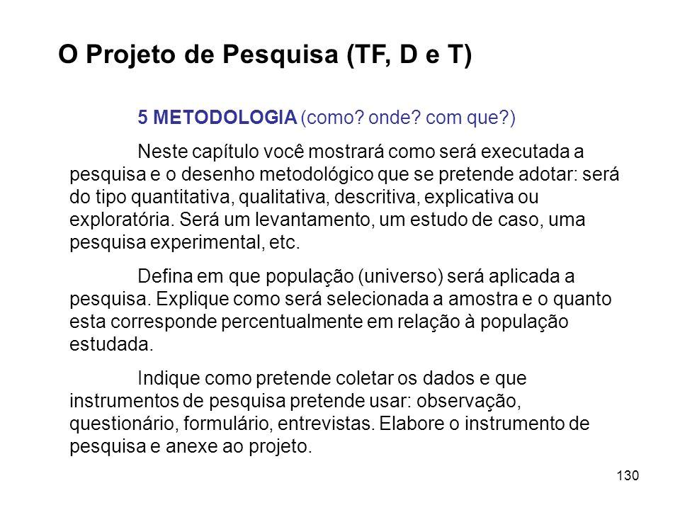 130 O Projeto de Pesquisa (TF, D e T) 5 METODOLOGIA (como? onde? com que?) Neste capítulo você mostrará como será executada a pesquisa e o desenho met