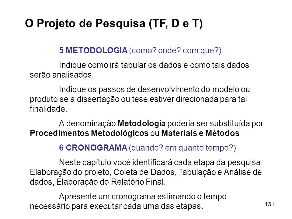 131 O Projeto de Pesquisa (TF, D e T) 5 METODOLOGIA (como? onde? com que?) Indique como irá tabular os dados e como tais dados serão analisados. Indiq