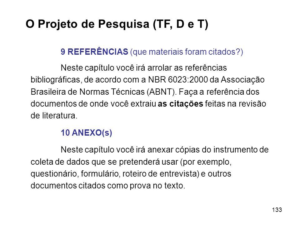 133 O Projeto de Pesquisa (TF, D e T) 9 REFERÊNCIAS (que materiais foram citados?) Neste capítulo você irá arrolar as referências bibliográficas, de a