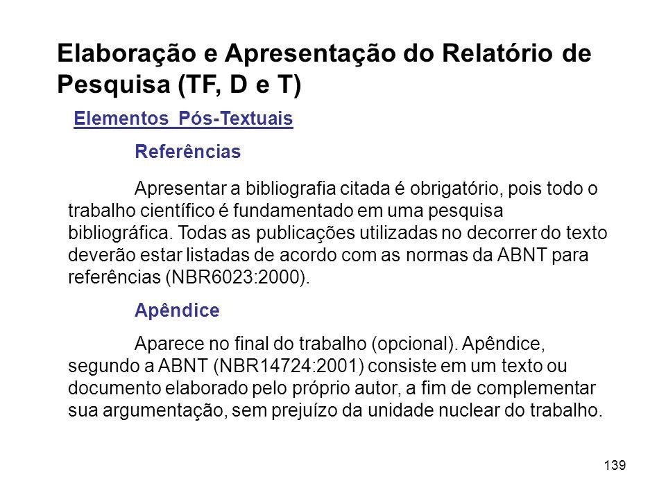 139 Elaboração e Apresentação do Relatório de Pesquisa (TF, D e T) Elementos Pós-Textuais Referências Apresentar a bibliografia citada é obrigatório,