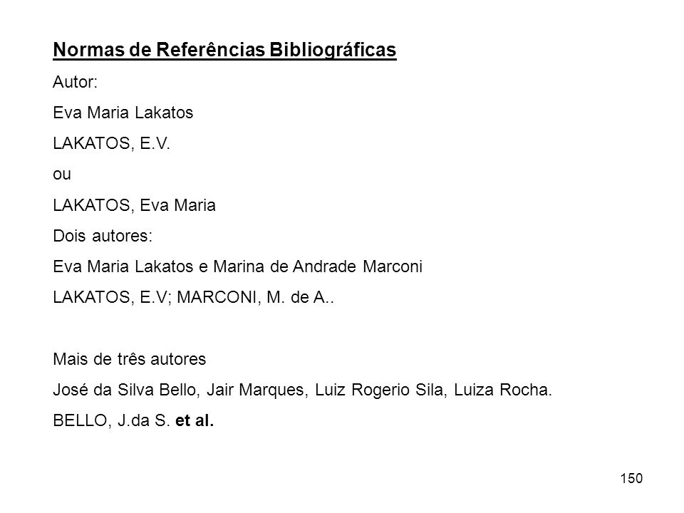 150 Normas de Referências Bibliográficas Autor: Eva Maria Lakatos LAKATOS, E.V. ou LAKATOS, Eva Maria Dois autores: Eva Maria Lakatos e Marina de Andr