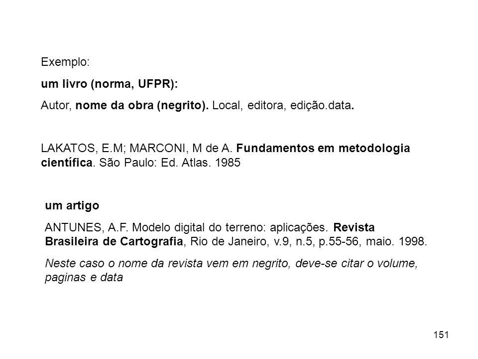 151 Exemplo: um livro (norma, UFPR): Autor, nome da obra (negrito). Local, editora, edição.data. LAKATOS, E.M; MARCONI, M de A. Fundamentos em metodol
