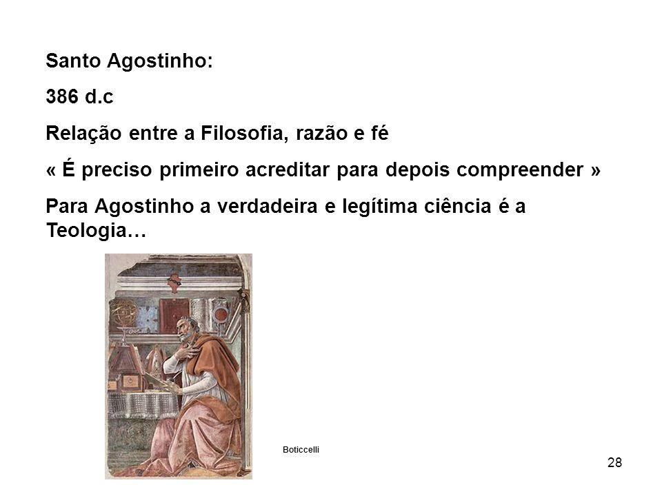 28 Santo Agostinho: 386 d.c Relação entre a Filosofia, razão e fé « É preciso primeiro acreditar para depois compreender » Para Agostinho a verdadeira