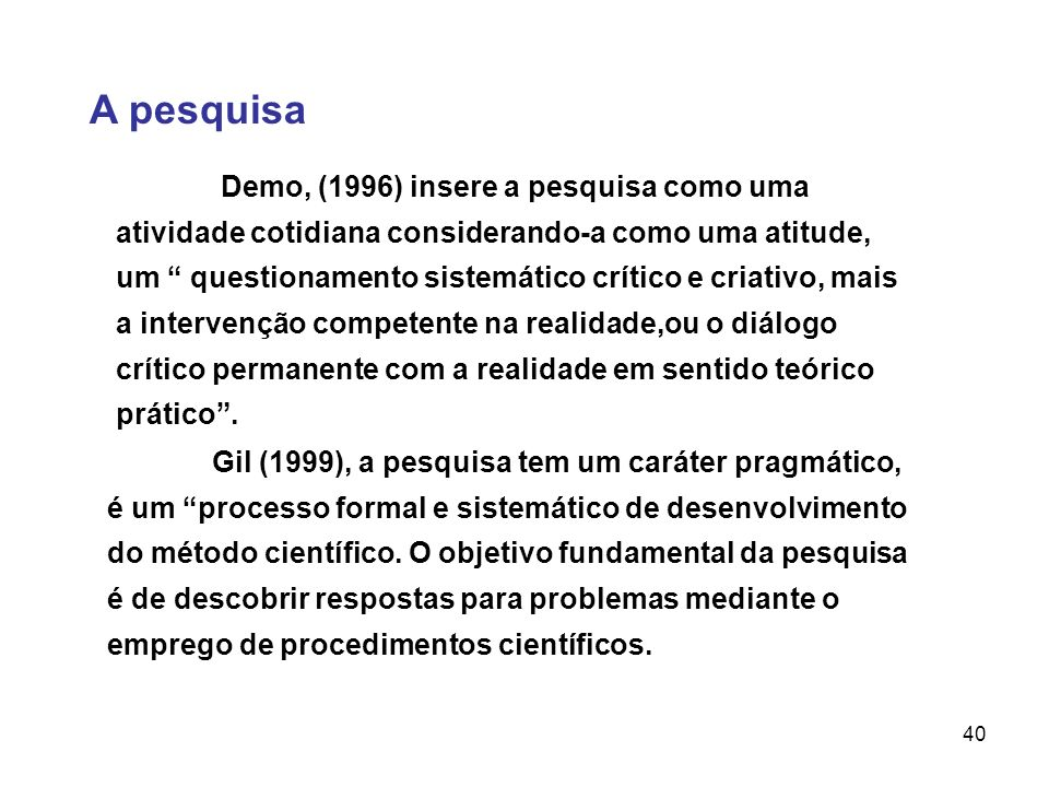 40 A pesquisa Gil (1999), a pesquisa tem um caráter pragmático, é um processo formal e sistemático de desenvolvimento do método científico. O objetivo