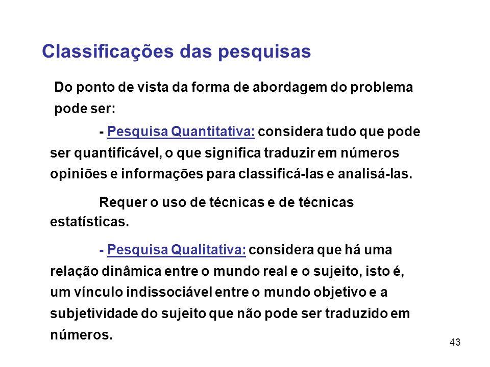 43 Classificações das pesquisas - Pesquisa Quantitativa: considera tudo que pode ser quantificável, o que significa traduzir em números opiniões e inf