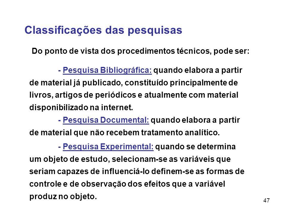 47 Classificações das pesquisas Do ponto de vista dos procedimentos técnicos, pode ser: - Pesquisa Bibliográfica: quando elabora a partir de material