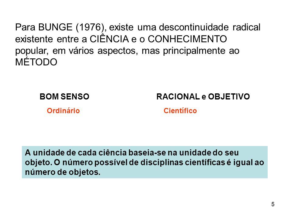 5 Para BUNGE (1976), existe uma descontinuidade radical existente entre a CIÊNCIA e o CONHECIMENTO popular, em vários aspectos, mas principalmente ao