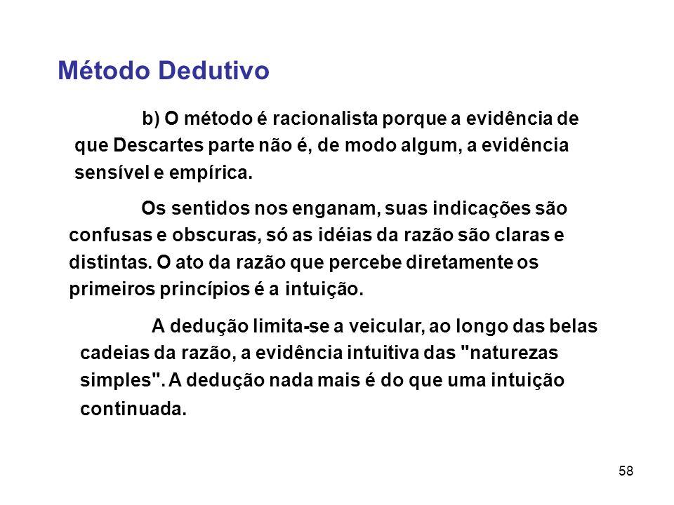 58 Método Dedutivo b) O método é racionalista porque a evidência de que Descartes parte não é, de modo algum, a evidência sensível e empírica. Os sent