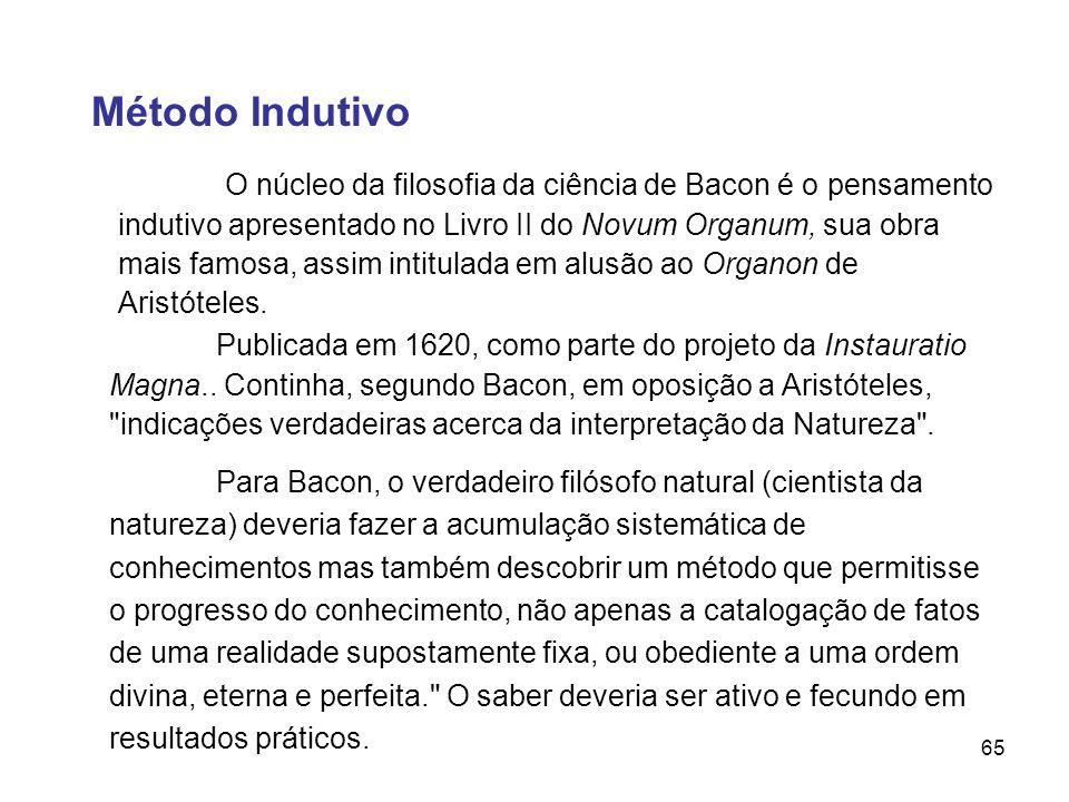 65 Método Indutivo O núcleo da filosofia da ciência de Bacon é o pensamento indutivo apresentado no Livro II do Novum Organum, sua obra mais famosa, a