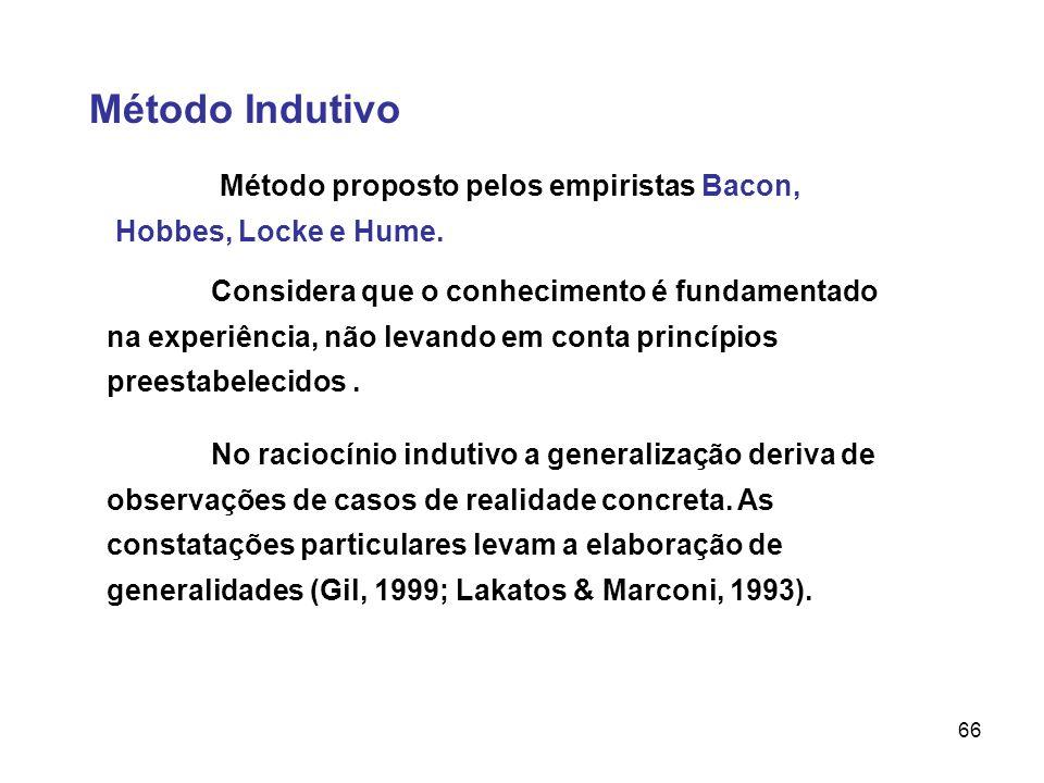 66 Método Indutivo Método proposto pelos empiristas Bacon, Hobbes, Locke e Hume. Considera que o conhecimento é fundamentado na experiência, não levan