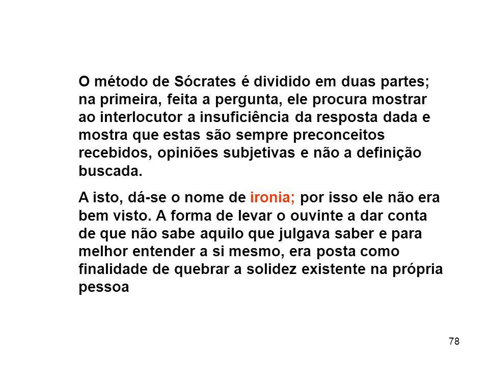 78 O método de Sócrates é dividido em duas partes; na primeira, feita a pergunta, ele procura mostrar ao interlocutor a insuficiência da resposta dada