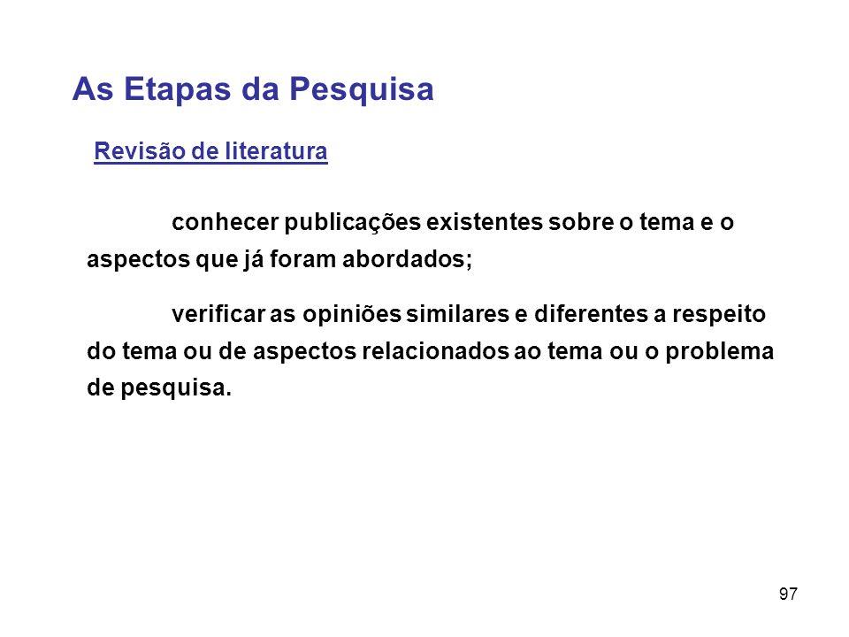 97 As Etapas da Pesquisa Revisão de literatura verificar as opiniões similares e diferentes a respeito do tema ou de aspectos relacionados ao tema ou