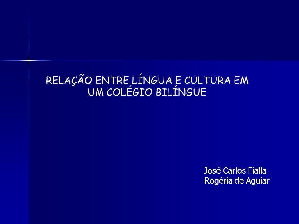 RELAÇÃO ENTRE LÍNGUA E CULTURA EM UM COLÉGIO BILÍNGUE José Carlos Fialla Rogéria de Aguiar