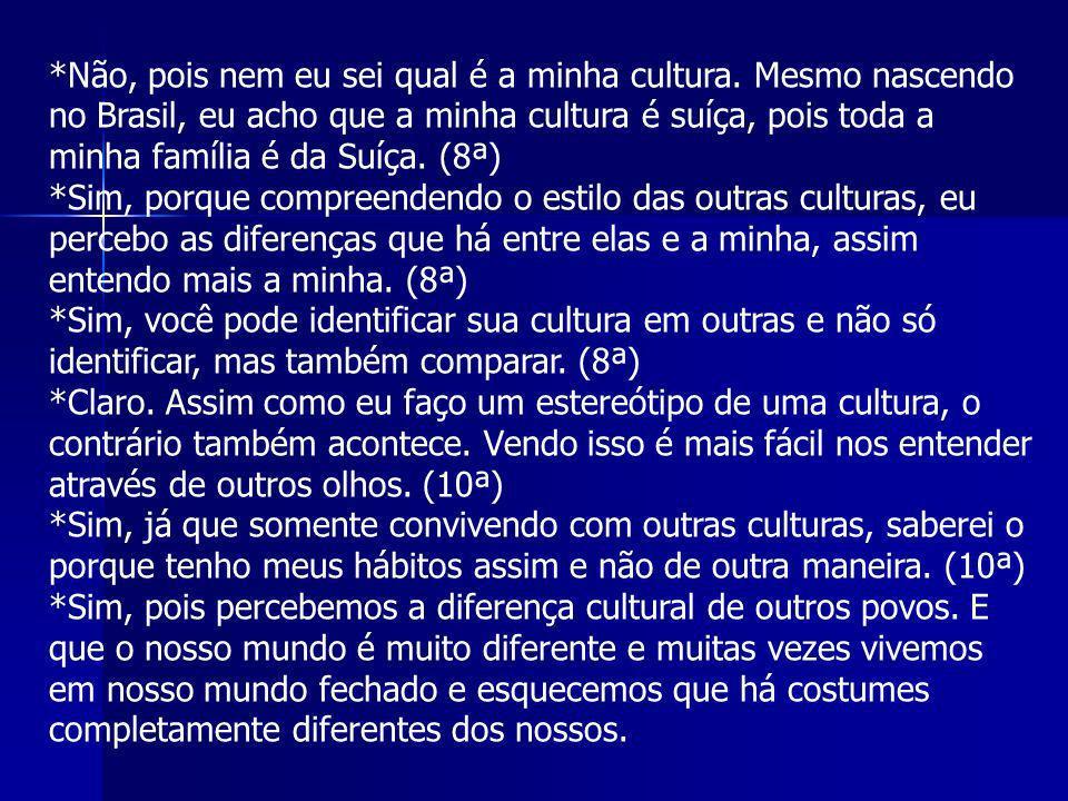 *Não, pois nem eu sei qual é a minha cultura. Mesmo nascendo no Brasil, eu acho que a minha cultura é suíça, pois toda a minha família é da Suíça. (8ª