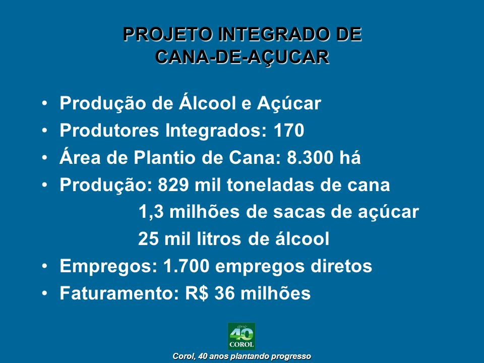Corol, 40 anos plantando progresso Corol, 40 anos plantando progresso PROJETO INTEGRADO DE CANA-DE-AÇUCAR Produção de Álcool e Açúcar Produtores Integ