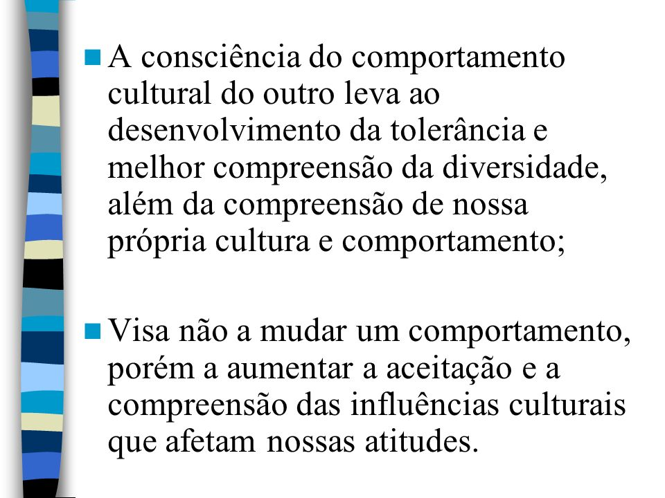 A consciência do comportamento cultural do outro leva ao desenvolvimento da tolerância e melhor compreensão da diversidade, além da compreensão de nossa própria cultura e comportamento; Visa não a mudar um comportamento, porém a aumentar a aceitação e a compreensão das influências culturais que afetam nossas atitudes.