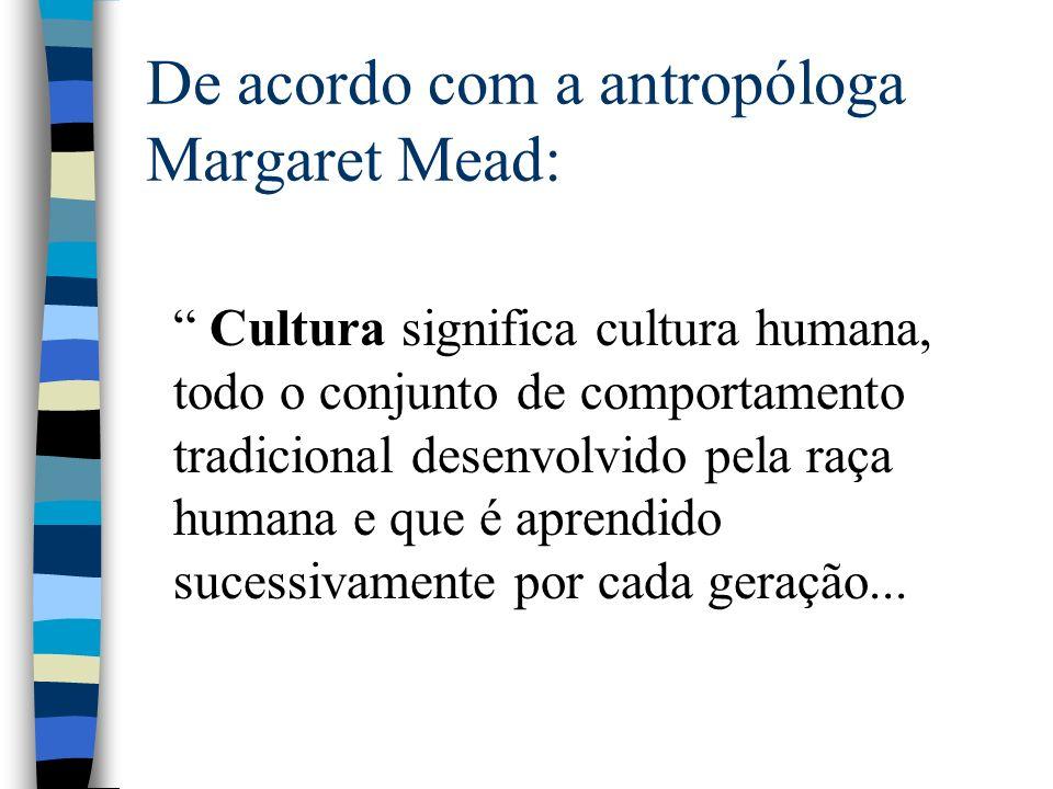 De acordo com a antropóloga Margaret Mead: Cultura significa cultura humana, todo o conjunto de comportamento tradicional desenvolvido pela raça humana e que é aprendido sucessivamente por cada geração...