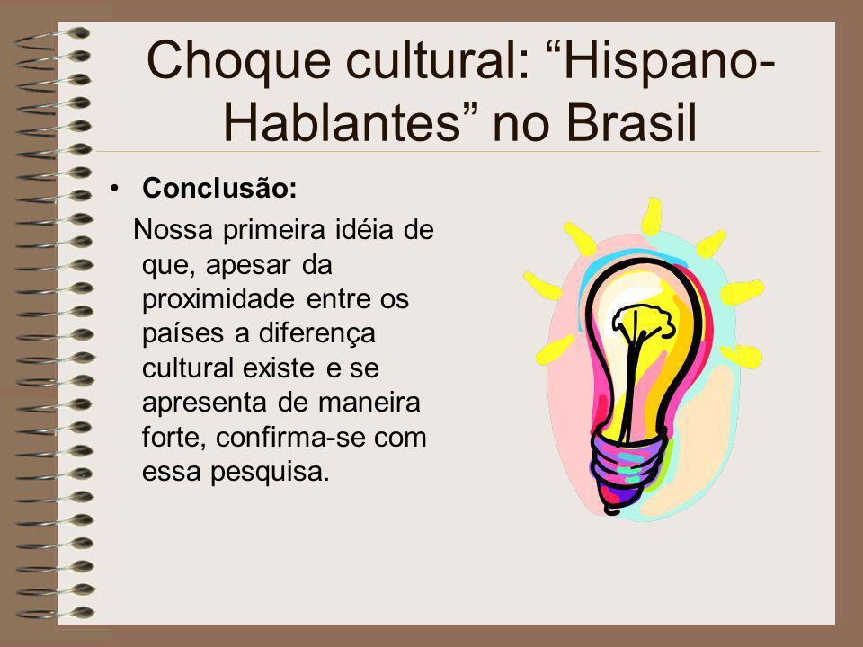 Choque cultural: Hispano- Hablantes no Brasil Conclusão: Nossa primeira idéia de que, apesar da proximidade entre os países a diferença cultural exist