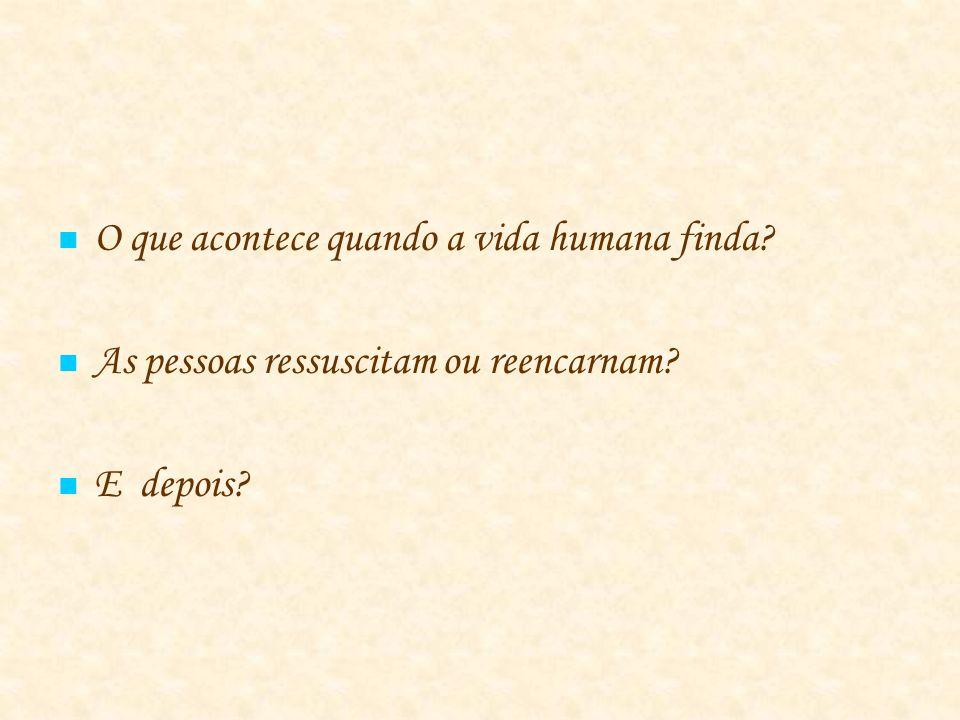 O que acontece quando a vida humana finda? As pessoas ressuscitam ou reencarnam? E depois?