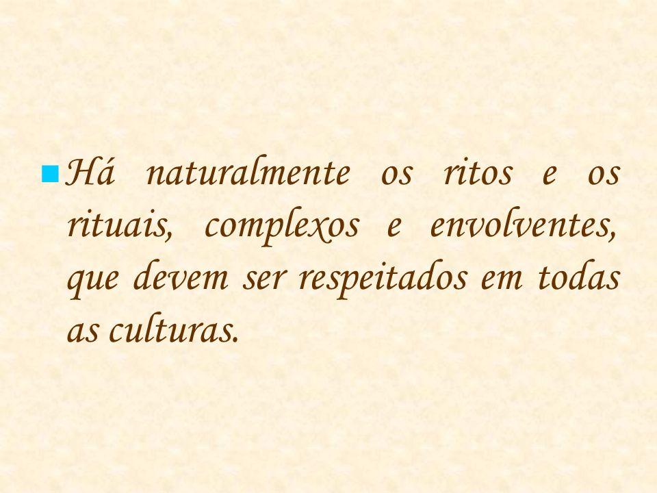 Há naturalmente os ritos e os rituais, complexos e envolventes, que devem ser respeitados em todas as culturas.