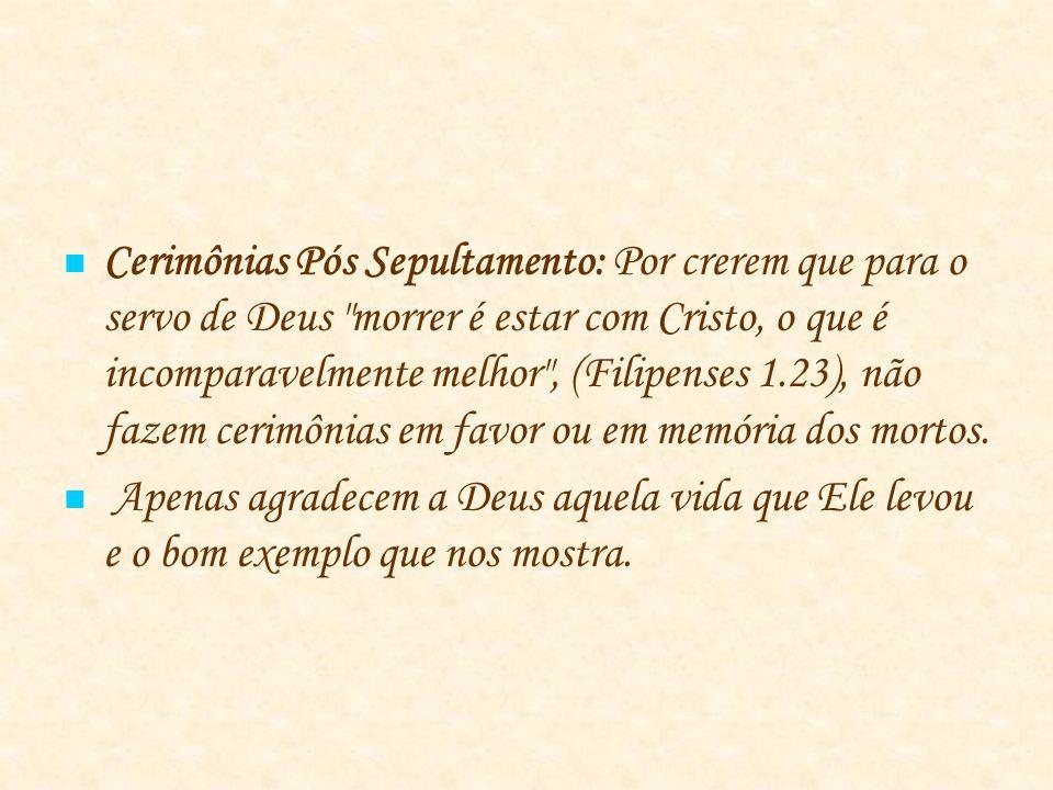 Cerimônias Pós Sepultamento: Por crerem que para o servo de Deus morrer é estar com Cristo, o que é incomparavelmente melhor , (Filipenses 1.23), não fazem cerimônias em favor ou em memória dos mortos.