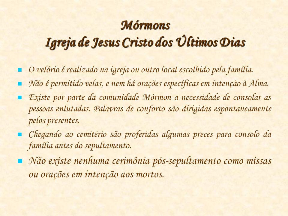 Mórmons Igreja de Jesus Cristo dos Últimos Dias O velório é realizado na igreja ou outro local escolhido pela família.
