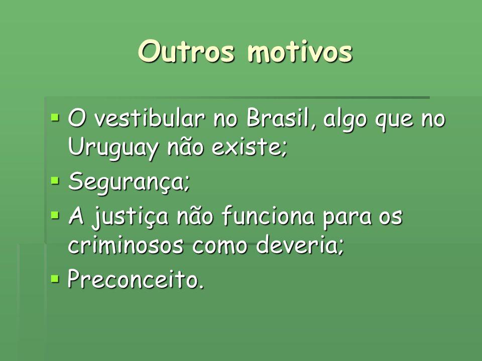Outros motivos O vestibular no Brasil, algo que no Uruguay não existe; O vestibular no Brasil, algo que no Uruguay não existe; Segurança; Segurança; A