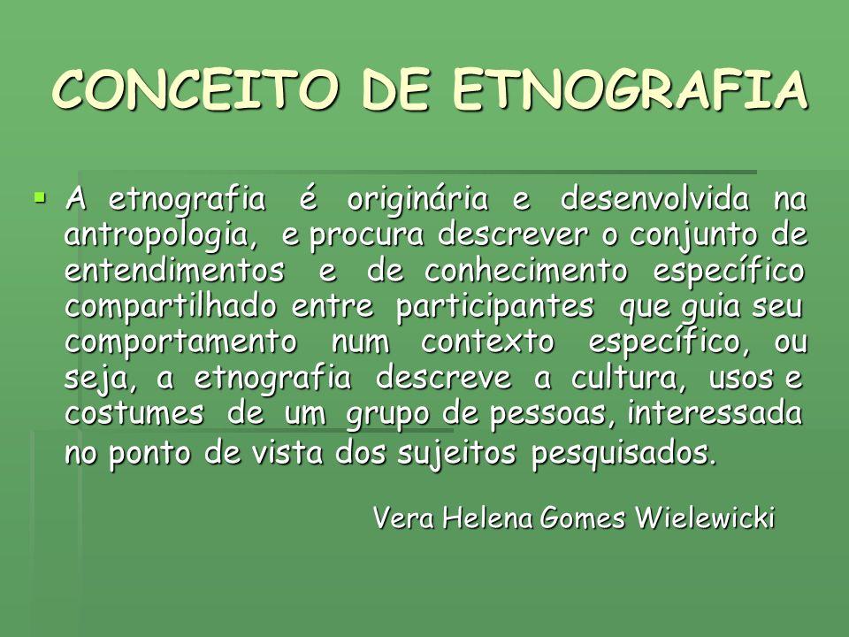 CONCEITO DE ETNOGRAFIA A etnografia é originária e desenvolvida na antropologia, e procura descrever o conjunto de entendimentos e de conhecimento esp