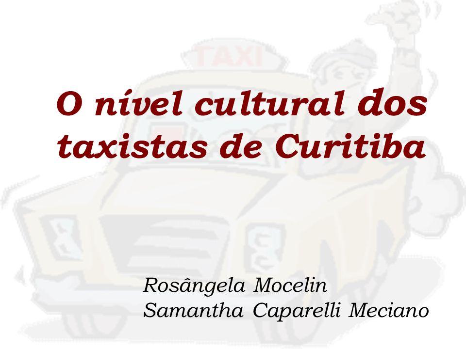 O nível cultural dos taxistas de Curitiba Rosângela Mocelin Samantha Caparelli Meciano