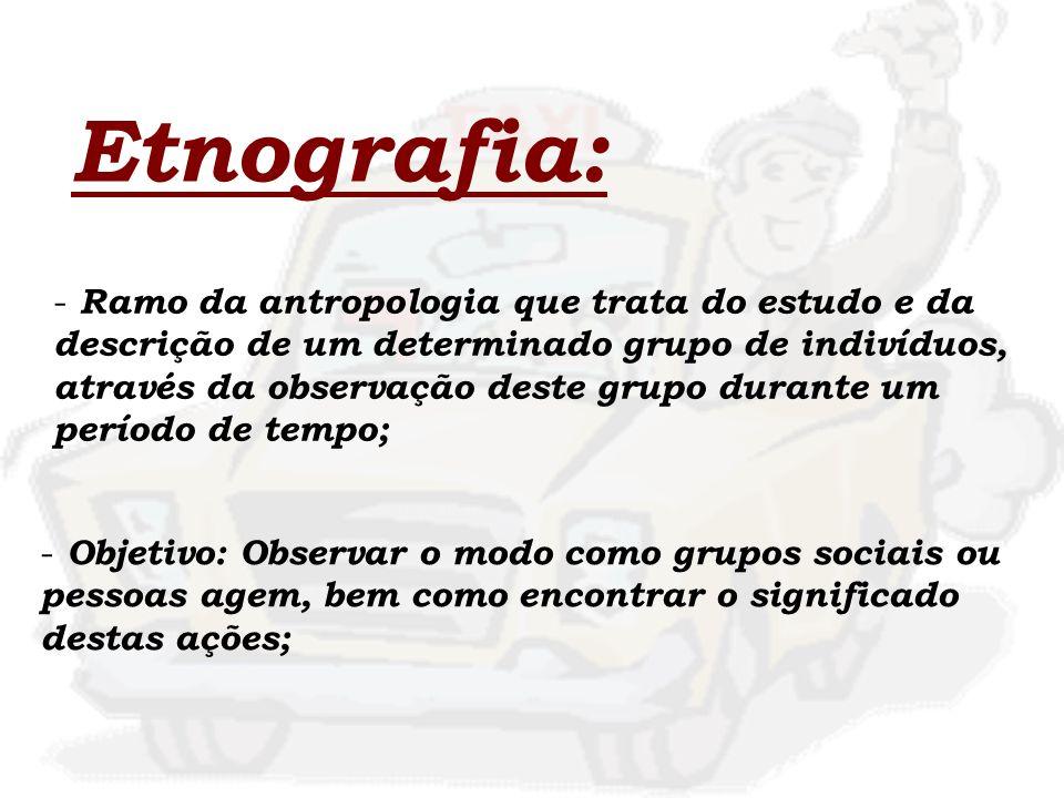 Etnografia: - Ramo da antropologia que trata do estudo e da descrição de um determinado grupo de indivíduos, através da observação deste grupo durante